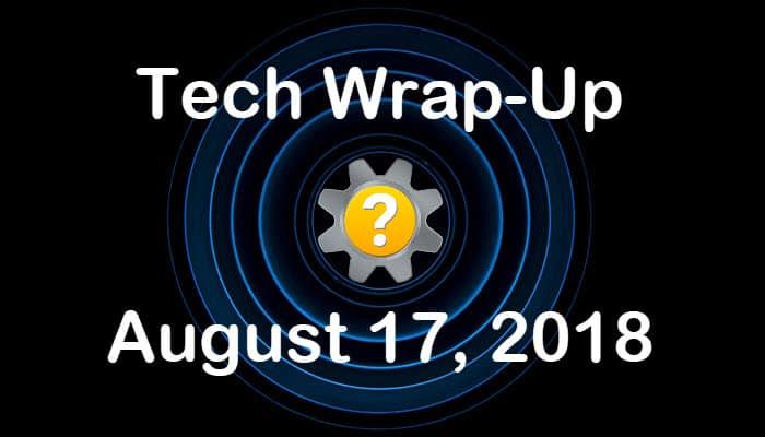 Tech Wrap-Up 8-17-2018
