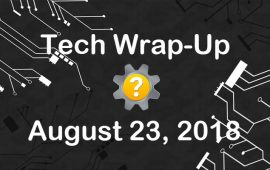 Tech Wrap-Up 8-23-2018