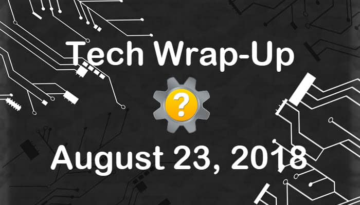 Tech Wrap-Up 8-23-2018