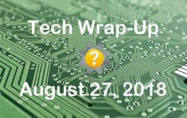 Tech Wrap-Up 8-27-2018