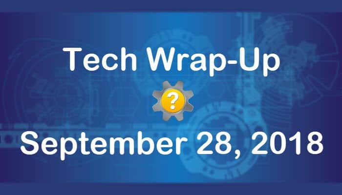 Tech Wrap-Up 9-28-2018