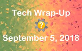 Tech Wrap-Up 9-5-2018