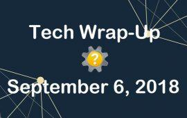 Tech Wrap-Up 9-6-2018