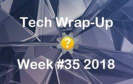 Tech Wrap-Up Week 35 2018