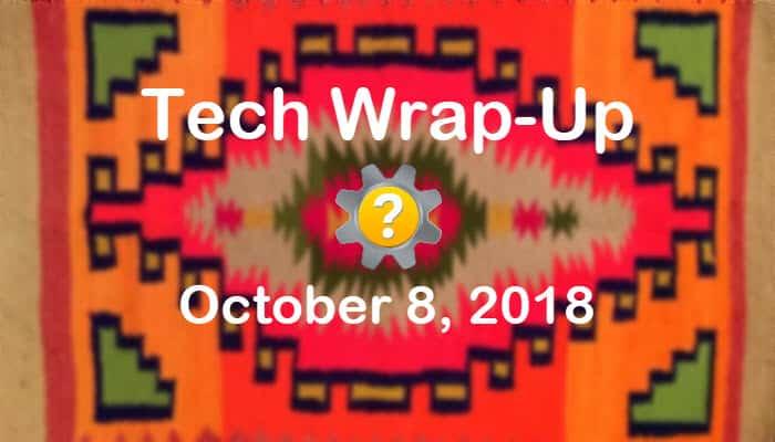 Tech Wrap-Up 10-8-2018