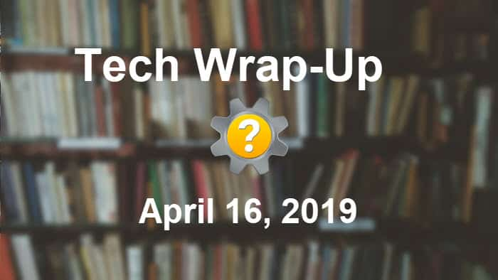 Tech Wrap-Up 4-16-2019