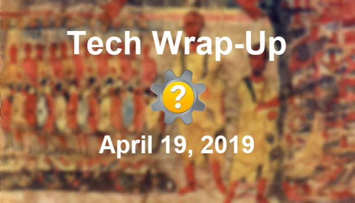 Tech Wrap-Up 4-19-2019