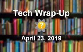 Tech Wrap-Up 4-23-2019