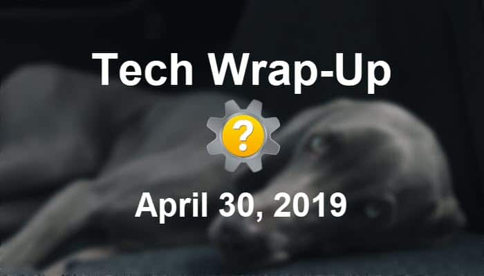 Tech Wrap-Up 4-30-2019
