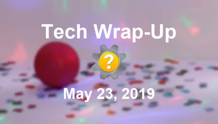 Tech Wrap-Up 5-23-2019