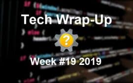 Tech Wrap-Up Week 19 2019